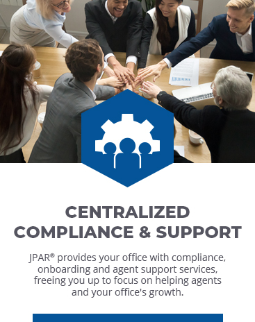 CENTRALIZED COMPLIANCE & SUPPORT: JPAR provides your office with compliance, onboarding and agent support services, freeing you up to focus on helping agents and your office's growth.